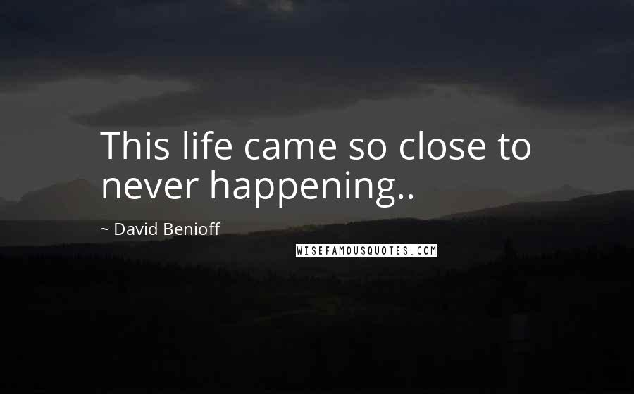 David Benioff quotes: This life came so close to never happening..
