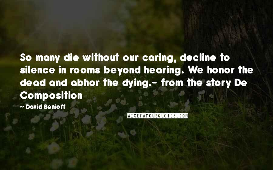 David Benioff quotes: So many die without our caring, decline to silence in rooms beyond hearing. We honor the dead and abhor the dying.- from the story De Composition