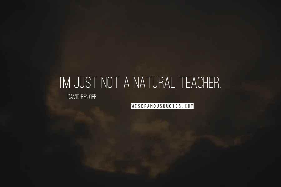 David Benioff quotes: I'm just not a natural teacher.