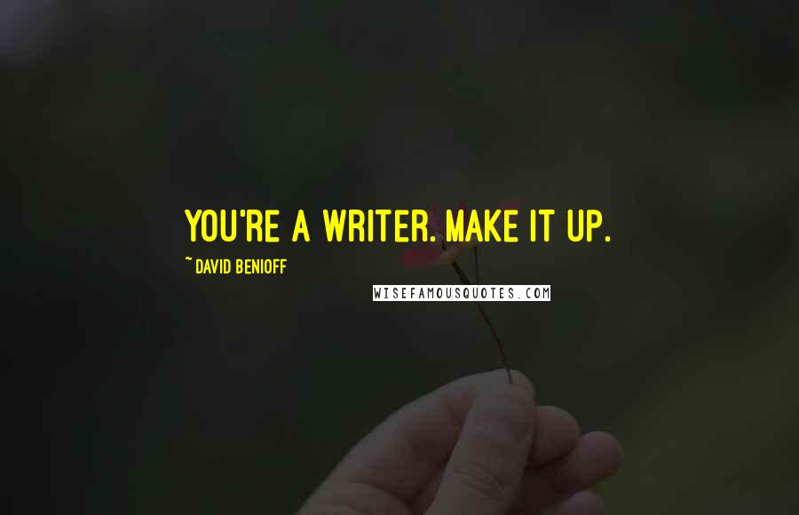 David Benioff quotes: You're a writer. Make it up.