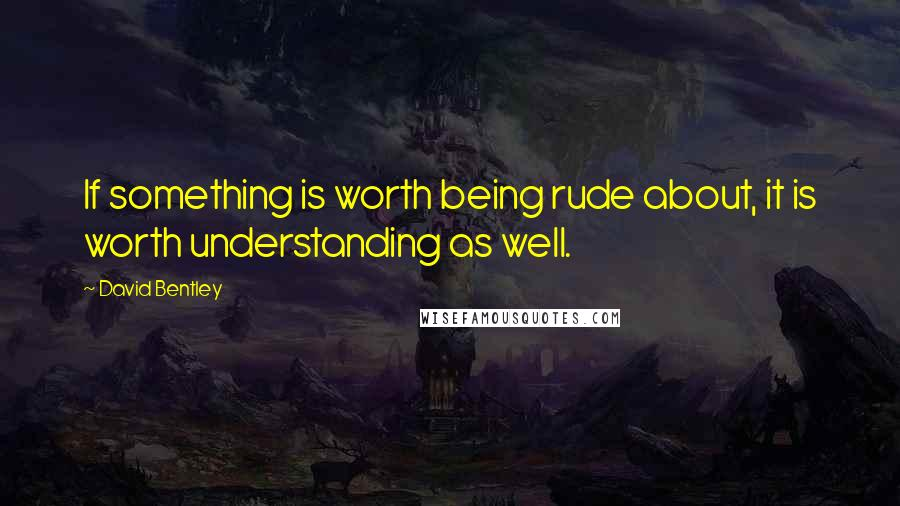 David Bentley quotes: If something is worth being rude about, it is worth understanding as well.