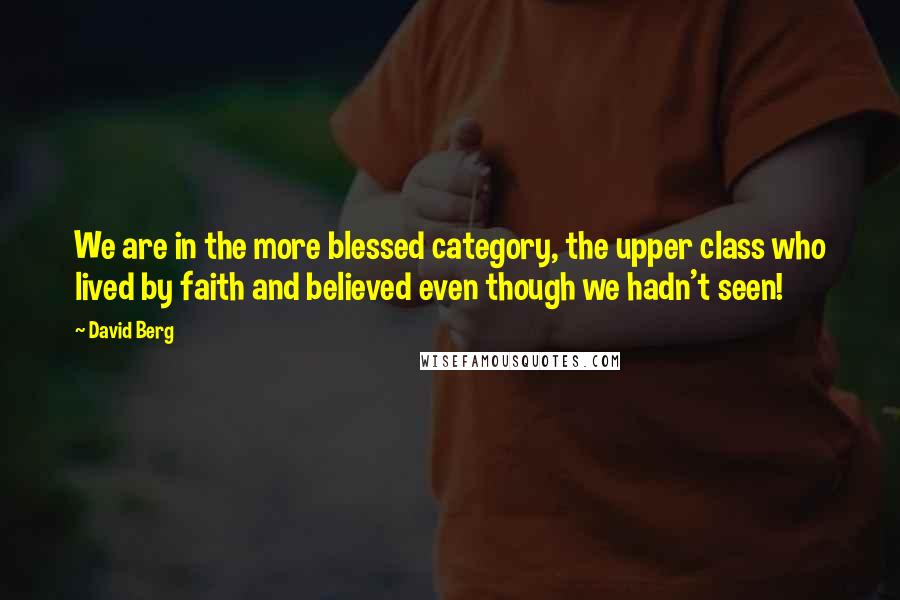 David Berg quotes: We are in the more blessed category, the upper class who lived by faith and believed even though we hadn't seen!