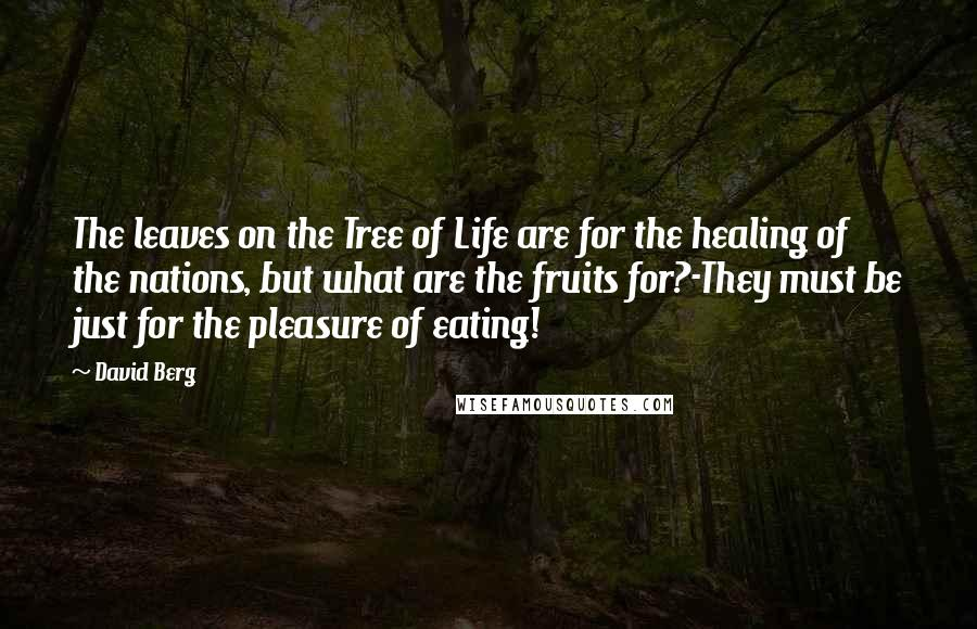 David Berg quotes: The leaves on the Tree of Life are for the healing of the nations, but what are the fruits for?-They must be just for the pleasure of eating!