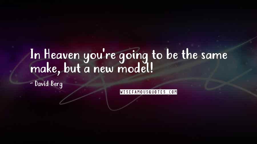 David Berg quotes: In Heaven you're going to be the same make, but a new model!