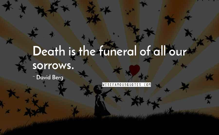 David Berg quotes: Death is the funeral of all our sorrows.