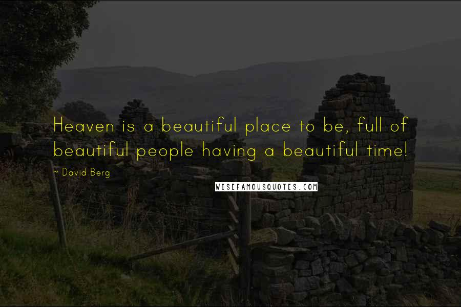 David Berg quotes: Heaven is a beautiful place to be, full of beautiful people having a beautiful time!