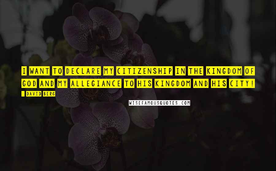 David Berg quotes: I want to declare my Citizenship in the Kingdom of God and my allegiance to His Kingdom and His City!