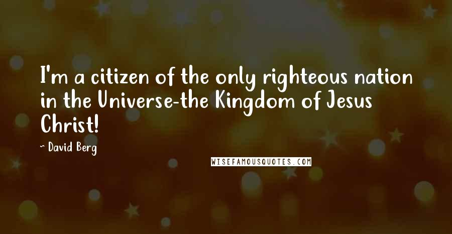 David Berg quotes: I'm a citizen of the only righteous nation in the Universe-the Kingdom of Jesus Christ!