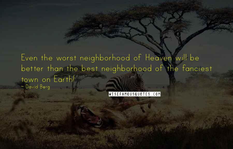 David Berg quotes: Even the worst neighborhood of Heaven will be better than the best neighborhood of the fanciest town on Earth!