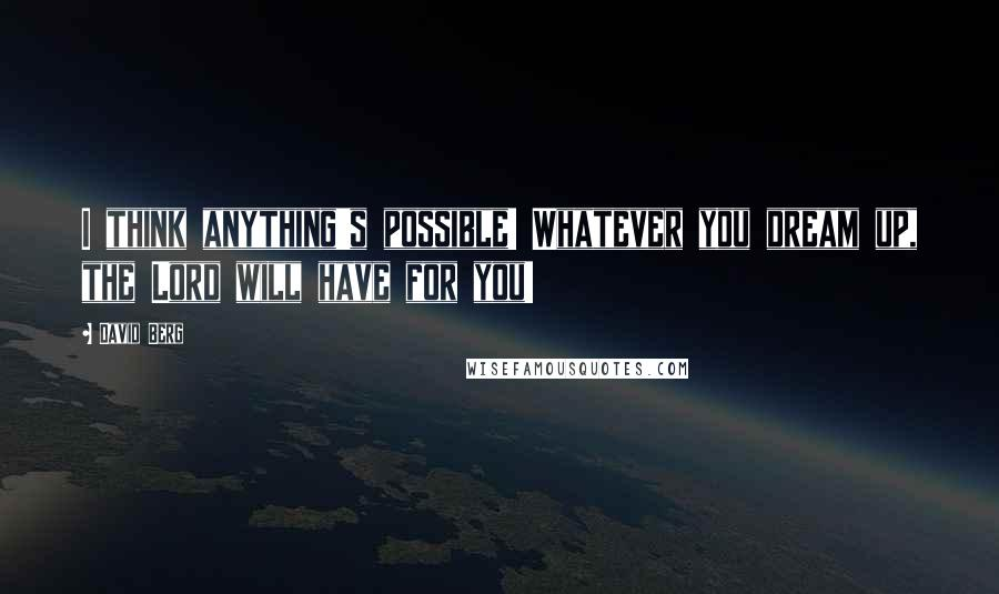 David Berg quotes: I think anything's possible! Whatever you dream up, the Lord will have for you!