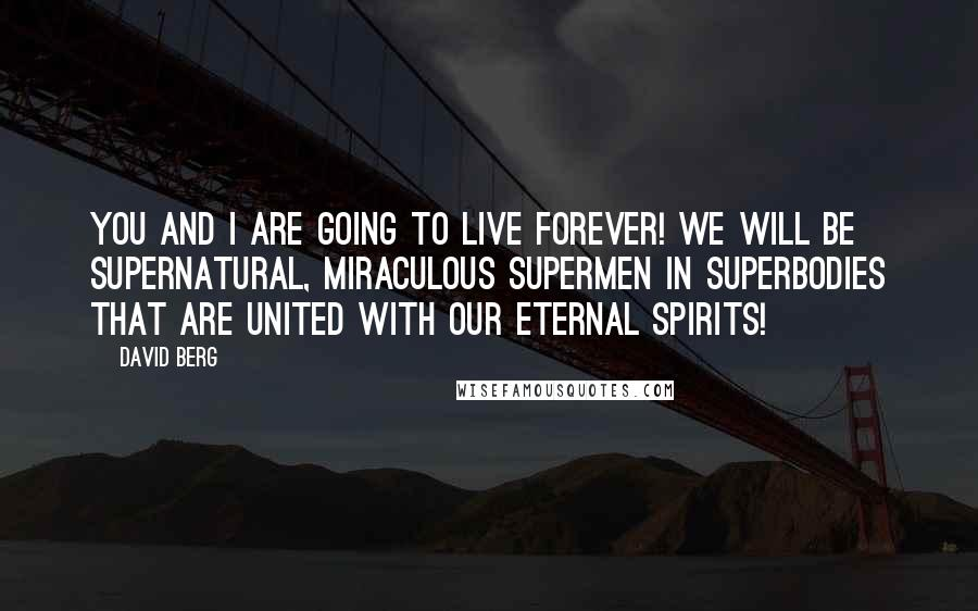 David Berg quotes: You and I are going to live forever! We will be supernatural, miraculous supermen in superbodies that are united with our eternal spirits!
