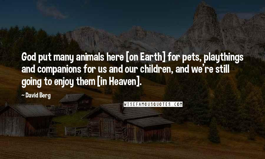 David Berg quotes: God put many animals here [on Earth] for pets, playthings and companions for us and our children, and we're still going to enjoy them [in Heaven].