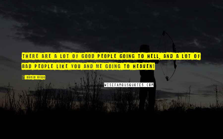 David Berg quotes: There are a lot of good people going to Hell, and a lot of bad people like you and me going to Heaven!