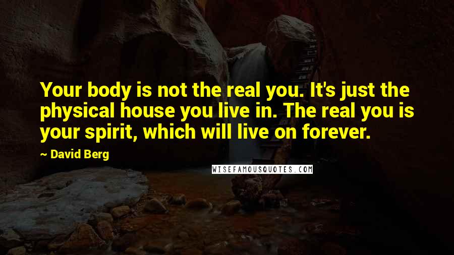 David Berg quotes: Your body is not the real you. It's just the physical house you live in. The real you is your spirit, which will live on forever.