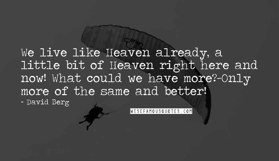David Berg quotes: We live like Heaven already, a little bit of Heaven right here and now! What could we have more?-Only more of the same and better!