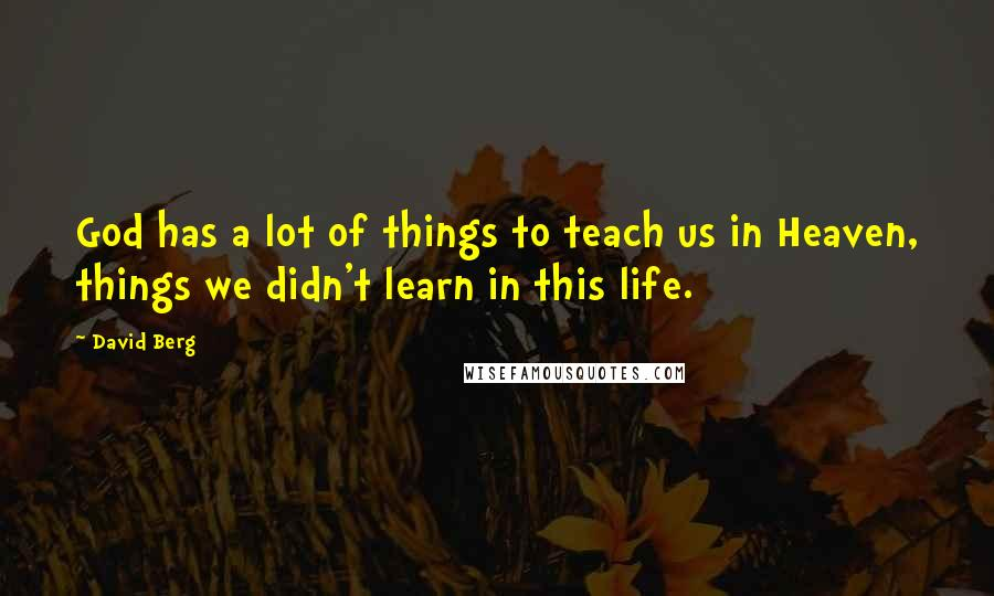 David Berg quotes: God has a lot of things to teach us in Heaven, things we didn't learn in this life.
