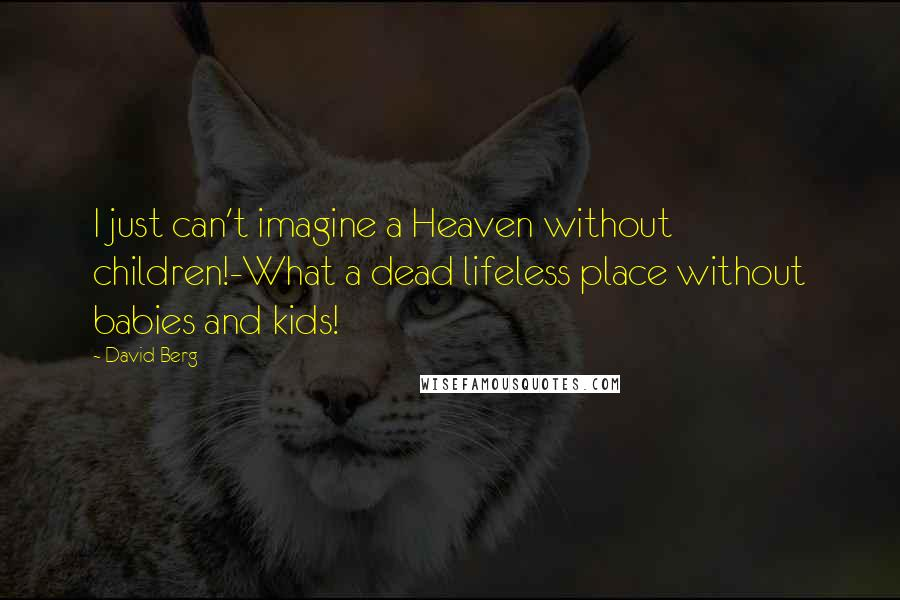 David Berg quotes: I just can't imagine a Heaven without children!-What a dead lifeless place without babies and kids!