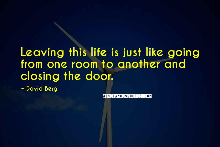 David Berg quotes: Leaving this life is just like going from one room to another and closing the door.