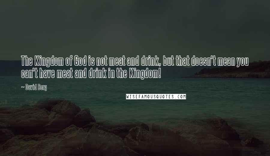 David Berg quotes: The Kingdom of God is not meat and drink, but that doesn't mean you can't have meat and drink in the Kingdom!