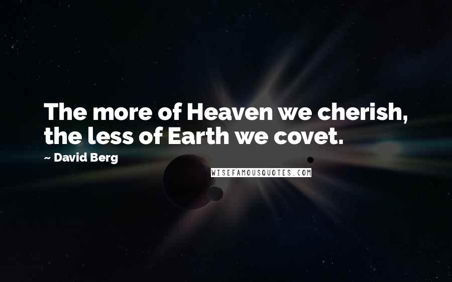 David Berg quotes: The more of Heaven we cherish, the less of Earth we covet.