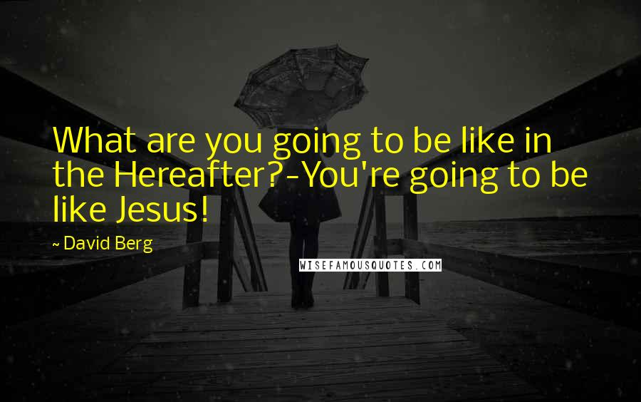 David Berg quotes: What are you going to be like in the Hereafter?-You're going to be like Jesus!