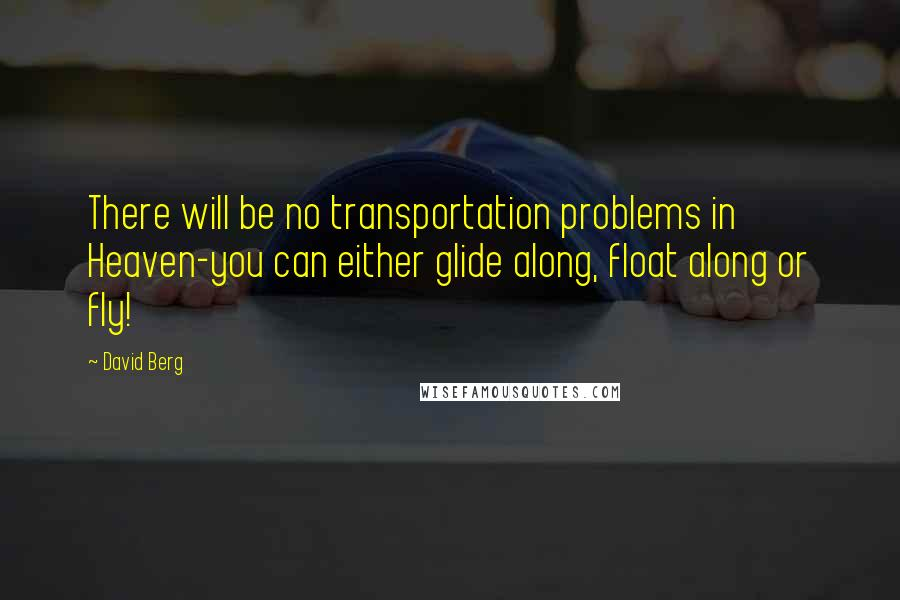 David Berg quotes: There will be no transportation problems in Heaven-you can either glide along, float along or fly!