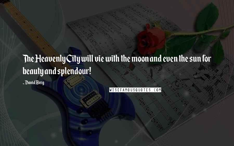 David Berg quotes: The Heavenly City will vie with the moon and even the sun for beauty and splendour!