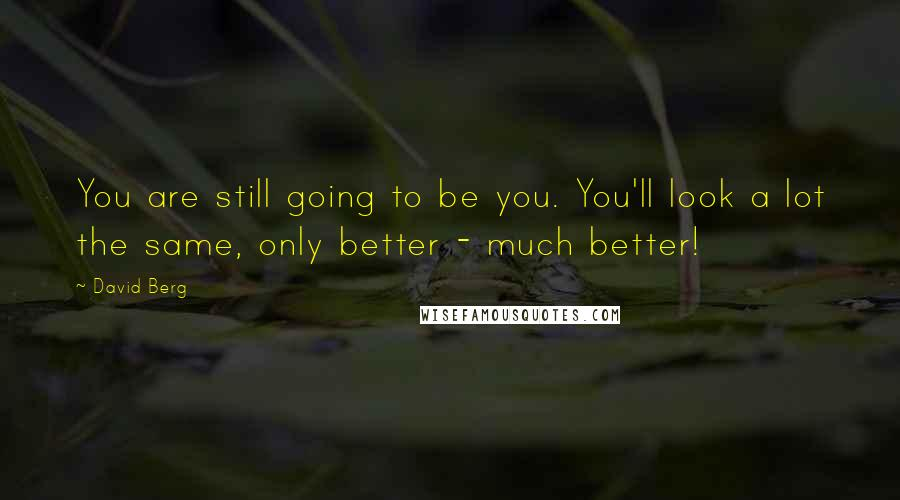 David Berg quotes: You are still going to be you. You'll look a lot the same, only better - much better!
