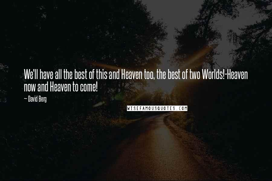David Berg quotes: We'll have all the best of this and Heaven too, the best of two Worlds!-Heaven now and Heaven to come!