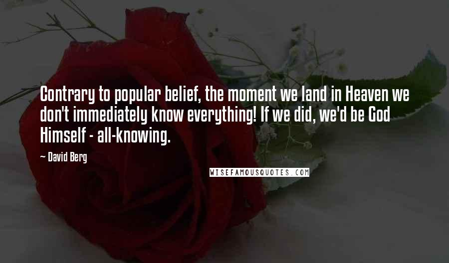 David Berg quotes: Contrary to popular belief, the moment we land in Heaven we don't immediately know everything! If we did, we'd be God Himself - all-knowing.