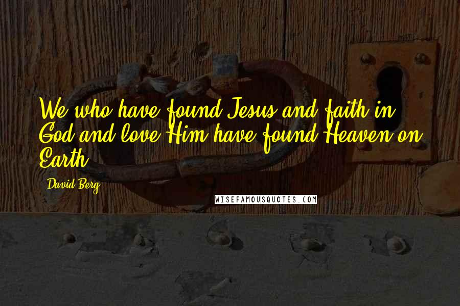 David Berg quotes: We who have found Jesus and faith in God and love Him have found Heaven on Earth!