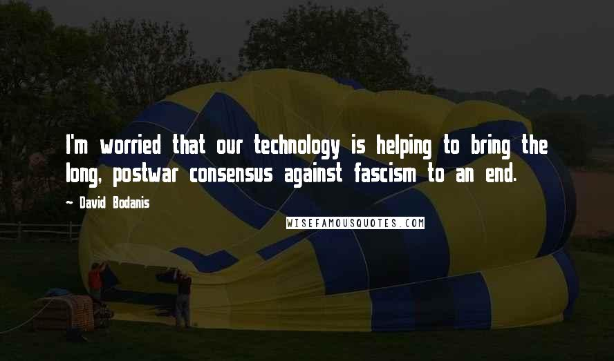 David Bodanis quotes: I'm worried that our technology is helping to bring the long, postwar consensus against fascism to an end.