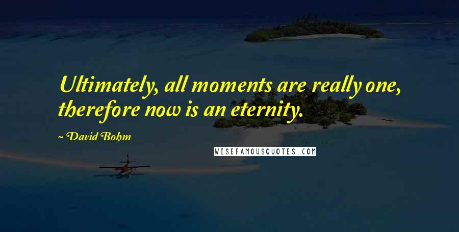 David Bohm quotes: Ultimately, all moments are really one, therefore now is an eternity.
