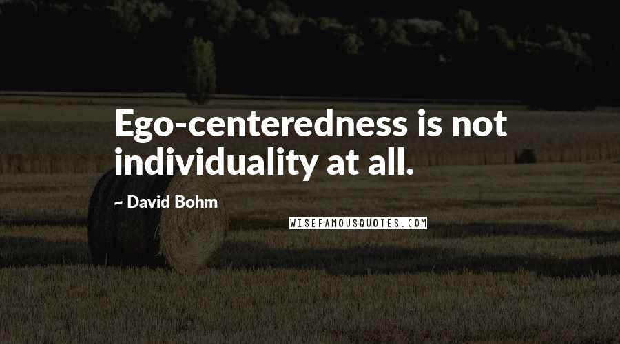 David Bohm quotes: Ego-centeredness is not individuality at all.