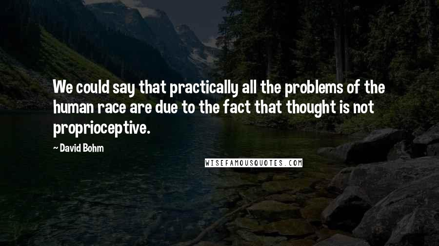 David Bohm quotes: We could say that practically all the problems of the human race are due to the fact that thought is not proprioceptive.