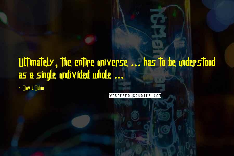 David Bohm quotes: Ultimately, the entire universe ... has to be understood as a single undivided whole ...