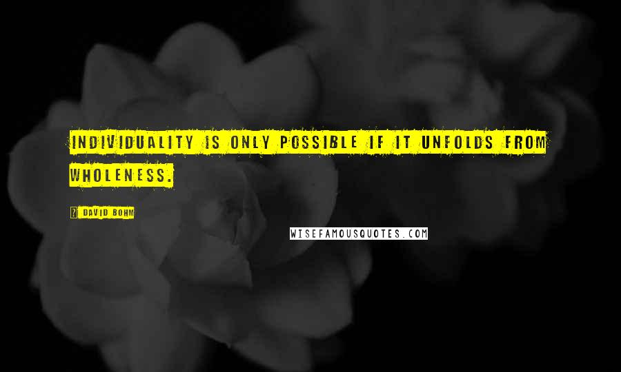 David Bohm quotes: Individuality is only possible if it unfolds from wholeness.