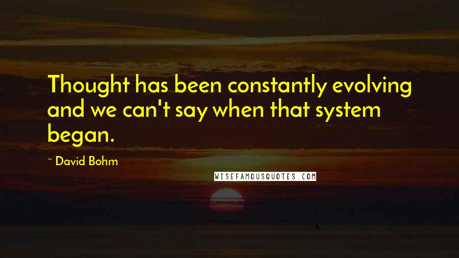 David Bohm quotes: Thought has been constantly evolving and we can't say when that system began.