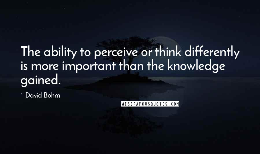 David Bohm quotes: The ability to perceive or think differently is more important than the knowledge gained.