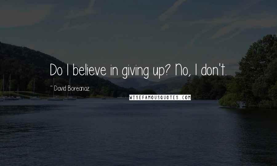 David Boreanaz quotes: Do I believe in giving up? No, I don't.