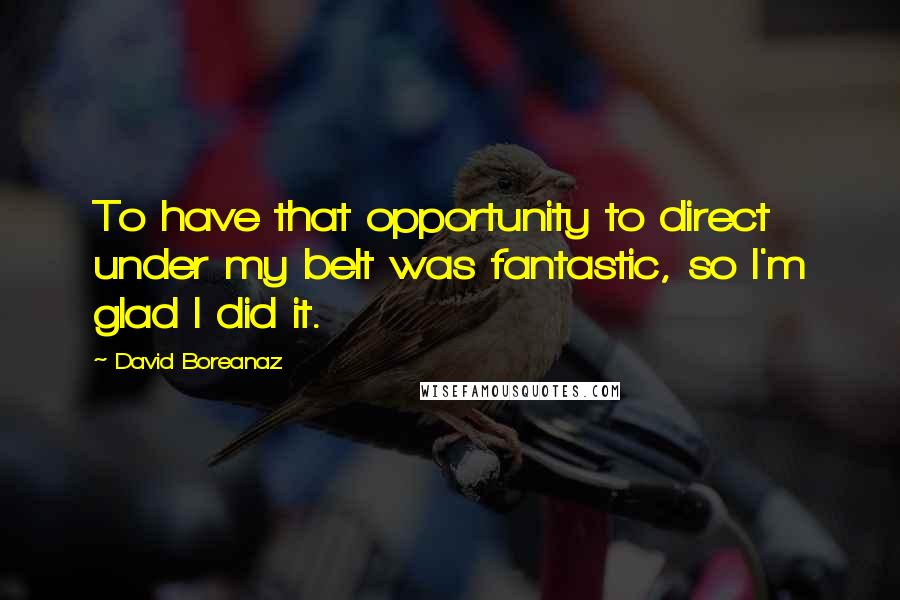 David Boreanaz quotes: To have that opportunity to direct under my belt was fantastic, so I'm glad I did it.