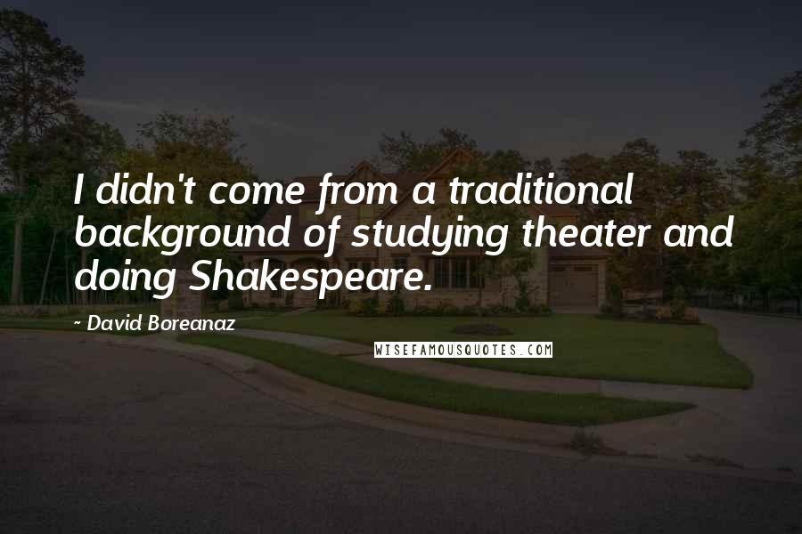 David Boreanaz quotes: I didn't come from a traditional background of studying theater and doing Shakespeare.