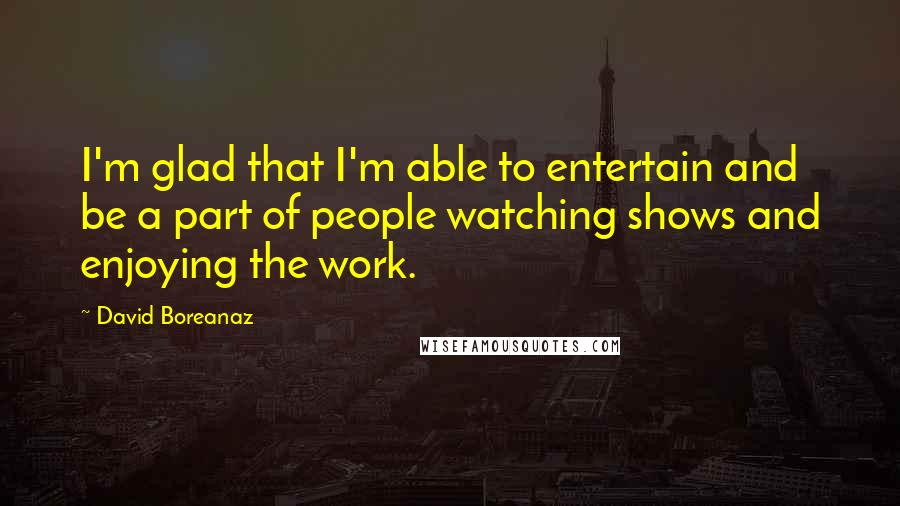 David Boreanaz quotes: I'm glad that I'm able to entertain and be a part of people watching shows and enjoying the work.