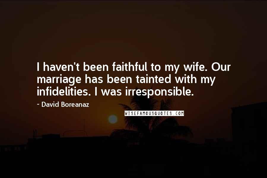 David Boreanaz quotes: I haven't been faithful to my wife. Our marriage has been tainted with my infidelities. I was irresponsible.