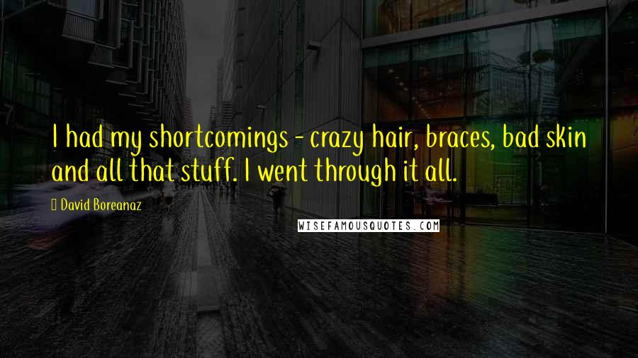 David Boreanaz quotes: I had my shortcomings - crazy hair, braces, bad skin and all that stuff. I went through it all.