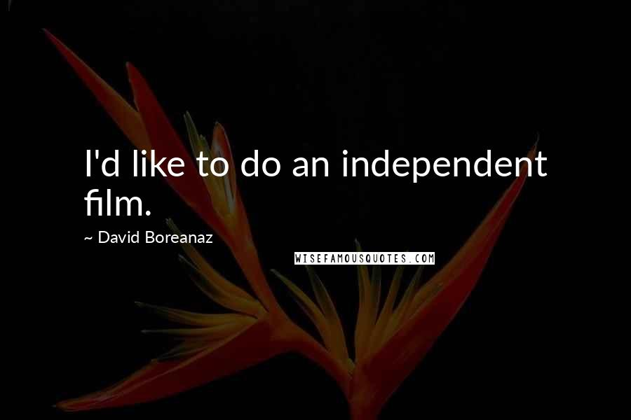David Boreanaz quotes: I'd like to do an independent film.