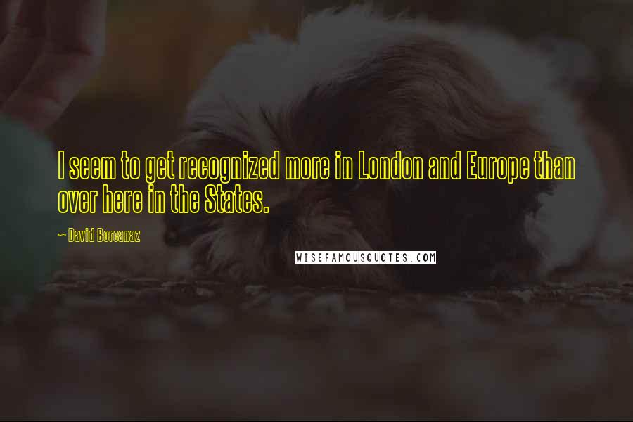 David Boreanaz quotes: I seem to get recognized more in London and Europe than over here in the States.
