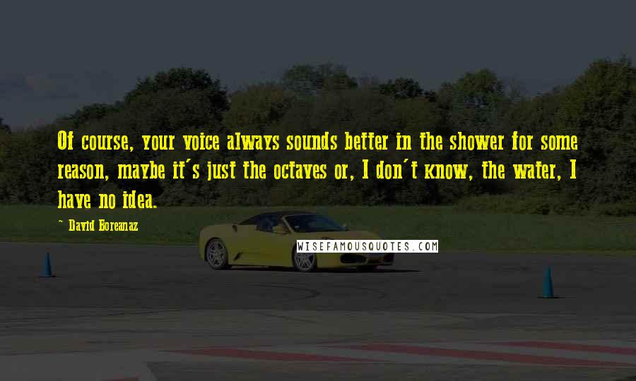 David Boreanaz quotes: Of course, your voice always sounds better in the shower for some reason, maybe it's just the octaves or, I don't know, the water, I have no idea.