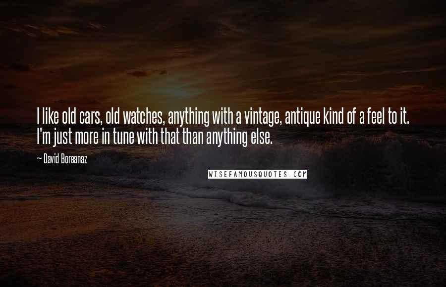 David Boreanaz quotes: I like old cars, old watches, anything with a vintage, antique kind of a feel to it. I'm just more in tune with that than anything else.
