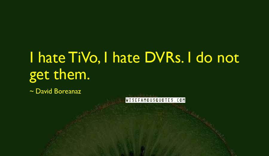 David Boreanaz quotes: I hate TiVo, I hate DVRs. I do not get them.